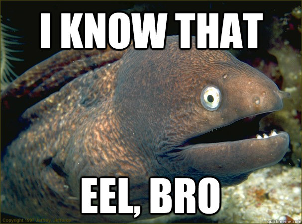 I know that eel, bro.