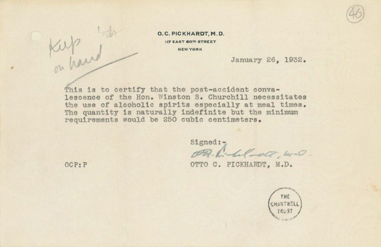 This is to certify that the post-accident convalescence of the Hon. Winston S. Churchill necessitates the use of alcoholic spirits especially at meal times. The quantity is naturally indefinite but the minimum requirements would be 250 cubic centimeters. Signed: Otto C. Pickhardt, M.D., January 26, 1932.
