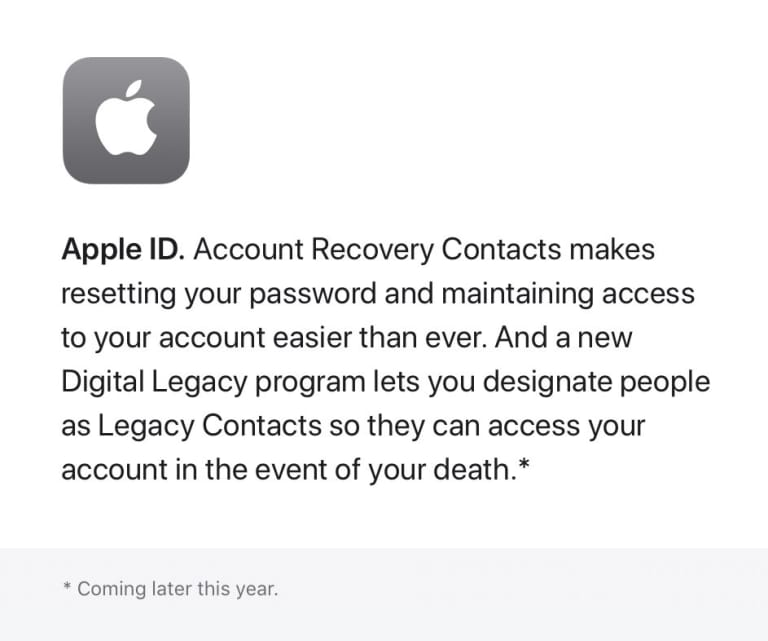 Apple ID. Account Recovery Contacts makes resetting your password and maintaining access to your account easier than ever. And a new Digital Legacy program lets you designate people as Legacy Contacts so they can access your account in the event of your death - coming later this year.